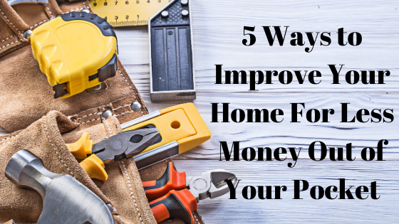 5 Different Ways to Improve Your Home For Less Money Out of Your Pocket